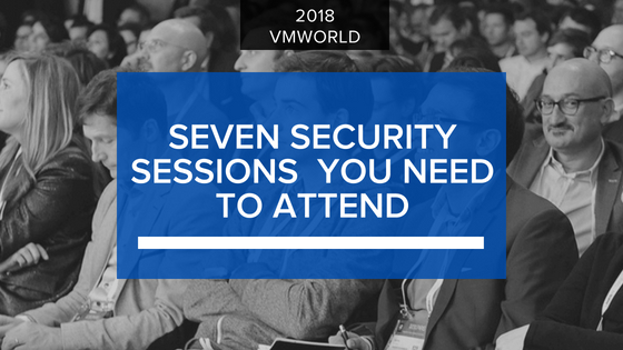 The 7 VMworld 2018 Security Sessions You Can't Miss